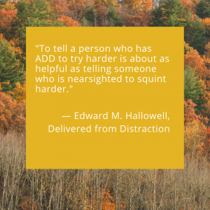 """""""To tell a person who has ADD to try harder is about as helpful as telling someone who is nearsighted to squint harder."""""""